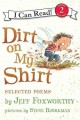 7991 2013-07-19 12:56:58 2019-09-22 19:35:06 Dirt on My Shirt : Selected Poems 1 9780061765247 1  9780061765247.jpg 4.99 4.24 Foxworthy, Jeff; Bjorkman, Steve (ILT) This collection celebrates a child's world — dirt, noises, critters, friends, and family — through lighthearted, uncluttered rhyme. Humorous, exaggerated drawings supply energetic interpretation, sure to tickle any funny bone. 2019-09-09 01:31:46 G true  0.25000 6.25000 9.50000 0.15000 HAPAP Harpercollins Childrens Books PAP Paperback I Can Read. Level 2 2009-10-01 [32] p. : BK0008203988 Children's - Grade 1-2, Age 6-7 BK1-2    character; humor; inference; onomatopoeia
