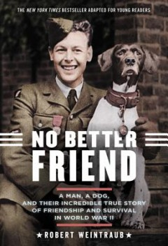 No Better Friend : A Man, A Dog, and Their Incredible True Story of Friendship and Survival in World War II: Young Reader's Edition