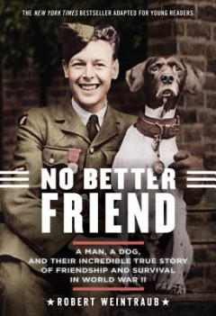 No Better Friend : A Man, a Dog, and Their Incredible True Story of Friendship and Survival in World War II, Young Readers Edition