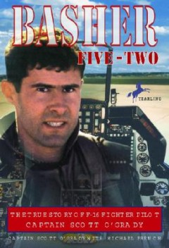Basher Five-Two : The True Story of F-16 Fighter Pilot Captain Scott O'Grady