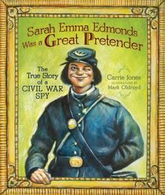 Sarah Emma Edmonds Was a Great Pretender : The True Story of a Civil War Spy