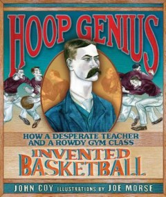 Hoop Genius : How a Desperate Teacher and a Rowdy Gym Class Invented Basketball