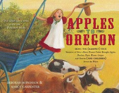 Apples to Oregon : Being the Slightly True Narrative of How a Brave Pioneer Father Brought Apples, Peaches, Plums, Grapes, and Cherries and Children Across the Plain