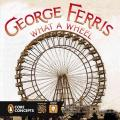George Ferris, What a Wheel