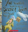 You Wouldn't Want to Be a Secret Agent During World War II! (You Wouldn't Want To... History of the World)