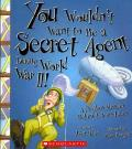 You Wouldn't Want to Be a Secret Agent During World War II! : A Perilous Mission Behind Enemy Lines