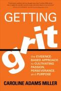 Getting Grit : The Evidence-Based Approach to Cultivating Passion, Perseverance, and Purpose